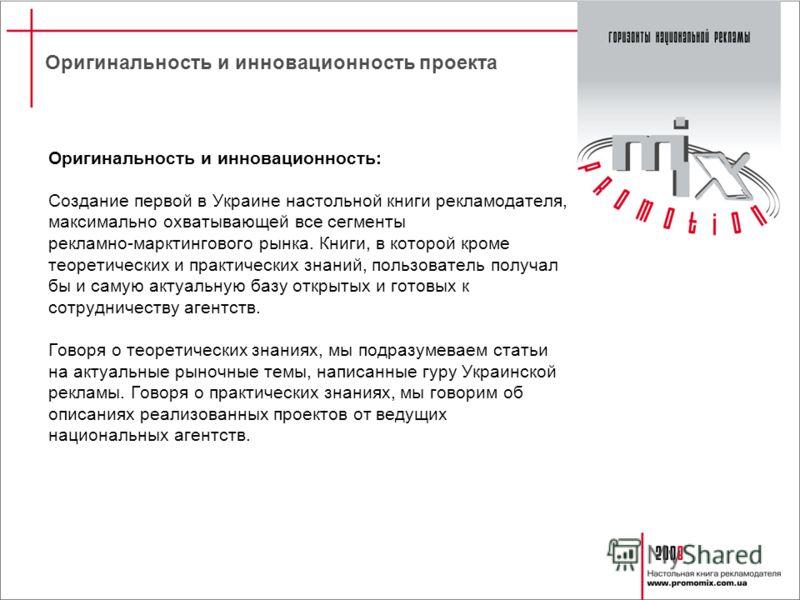 Оригинальность и инновационность проекта Оригинальность и инновационность: Создание первой в Украине настольной книги рекламодателя, максимально охватывающей все сегменты рекламно-марктингового рынка. Книги, в которой кроме теоретических и практическ