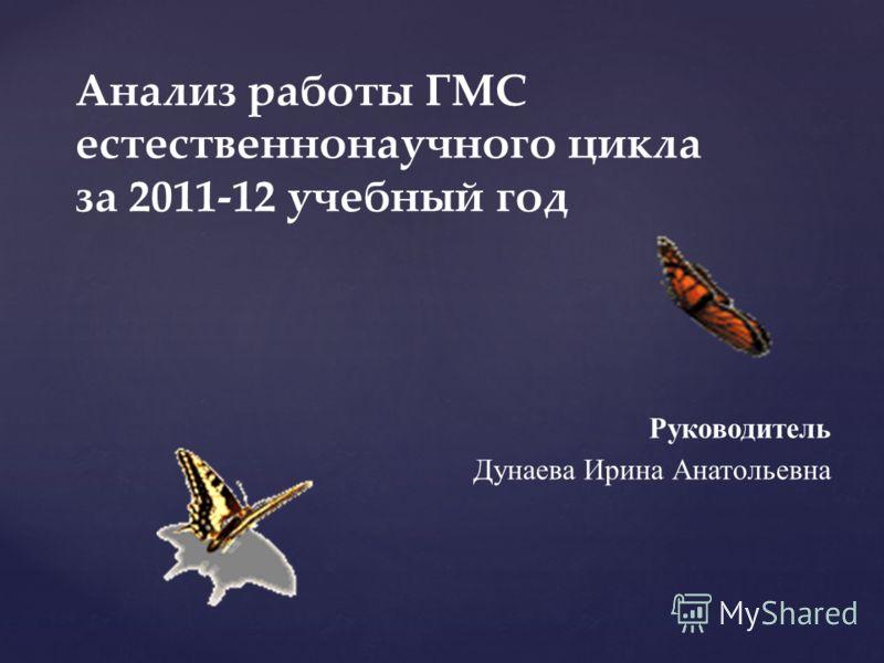 Руководитель Дунаева Ирина Анатольевна Анализ работы ГМС естественнонаучного цикла за 2011-12 учебный год
