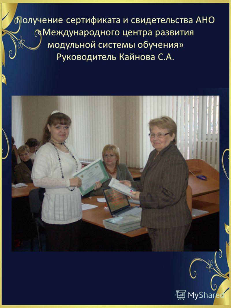 Получение сертификата и свидетельства АНО «Международного центра развития модульной системы обучения» Руководитель Кайнова С.А.