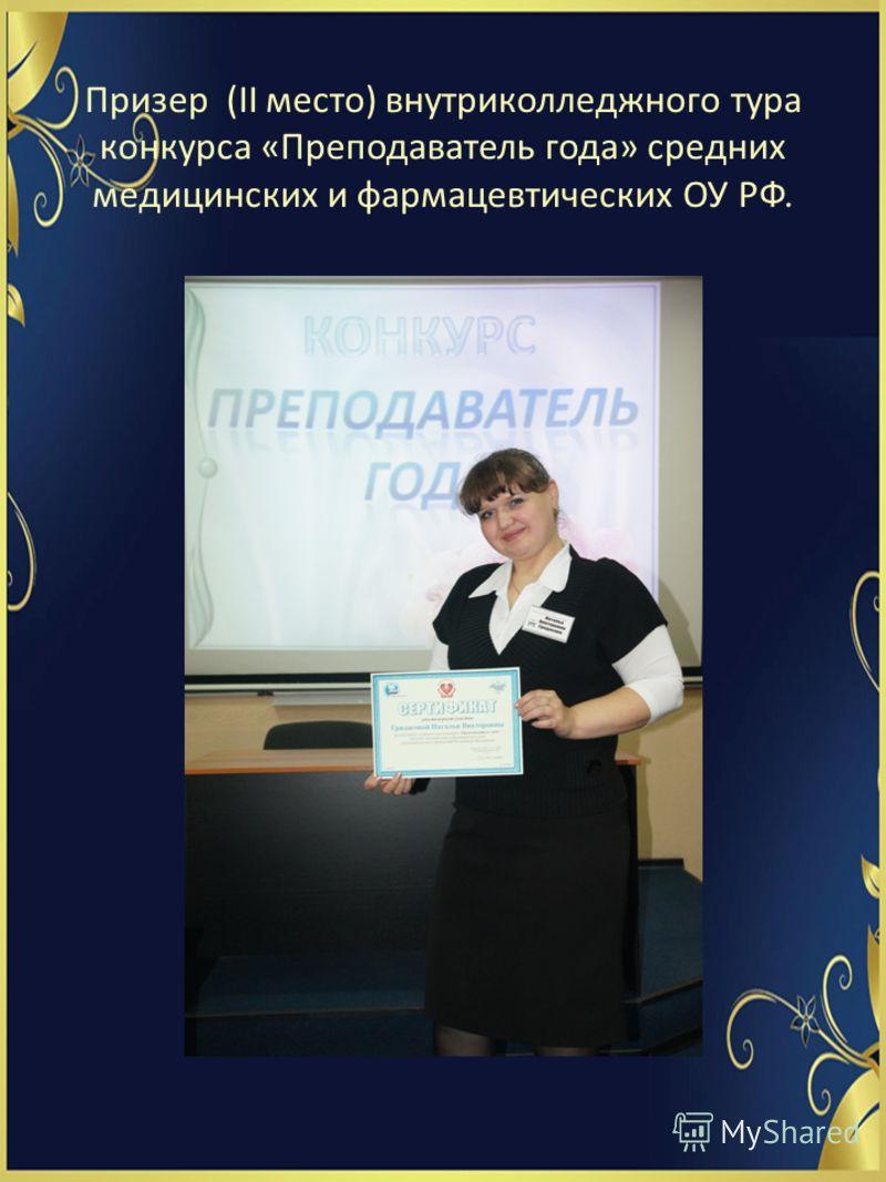 Призер (II место) внутриколледжного тура конкурса «Преподаватель года» средних медицинских и фармацевтических ОУ РФ.