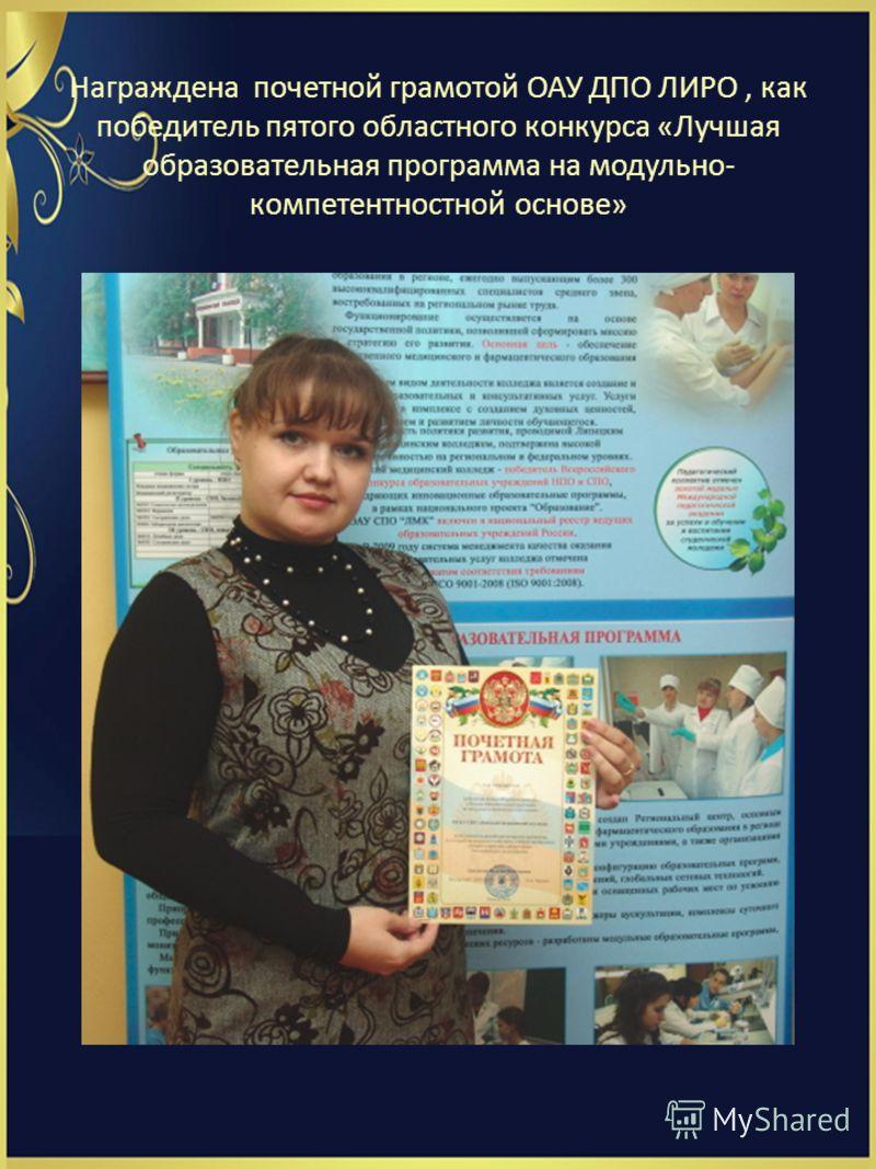 Награждена почетной грамотой ОАУ ДПО ЛИРО, как победитель пятого областного конкурса «Лучшая образовательная программа на модульно- компетентностной основе»