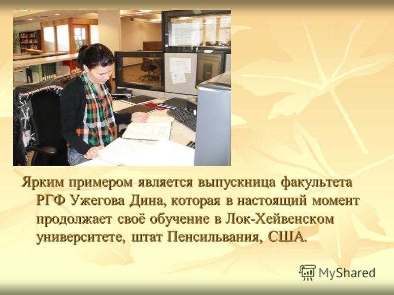 Ярким примером является выпускница факультета РГФ Ужегова Дина, которая в настоящий момент продолжает своё обучение в Лок-Хейвенском университете, штат Пенсильвания, США.