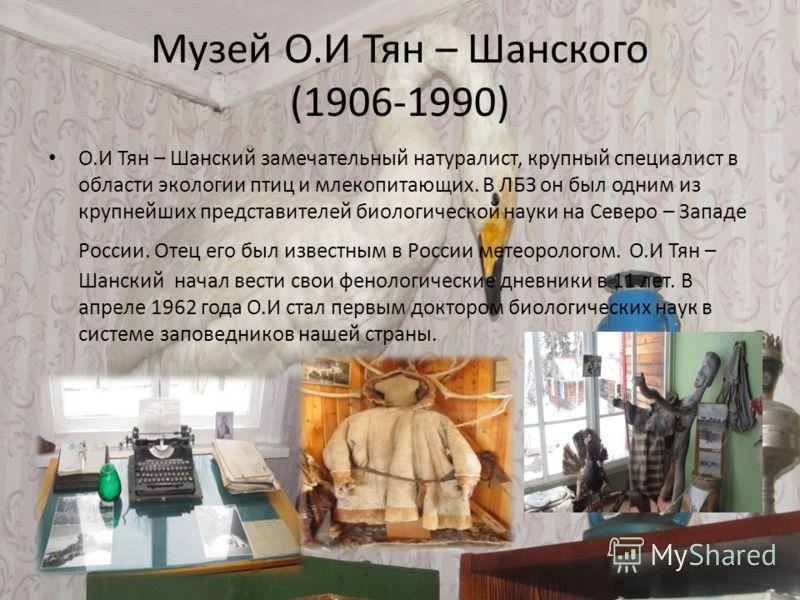 Музей О.И Тян – Шанского (1906-1990) О.И Тян – Шанский замечательный натуралист, крупный специалист в области экологии птиц и млекопитающих. В ЛБЗ он был одним из крупнейших представителей биологической науки на Северо – Западе России. Отец его был и