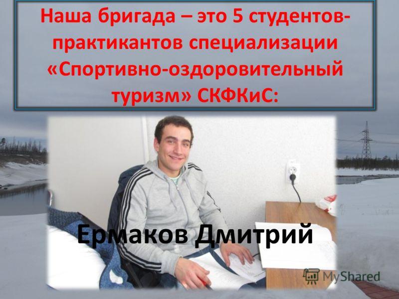 Наша бригада – это 5 студентов- практикантов специализации «Спортивно-оздоровительный туризм» СКФКиС: Ермаков Дмитрий