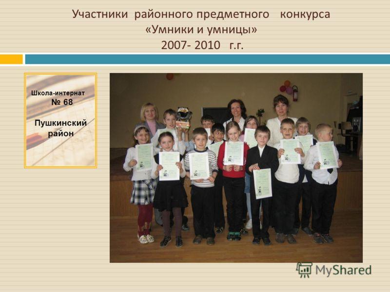 Школа-интернат 68 Пушкинский район Участники районного предметного конкурса « Умники и умницы » 2007- 2010 г. г.