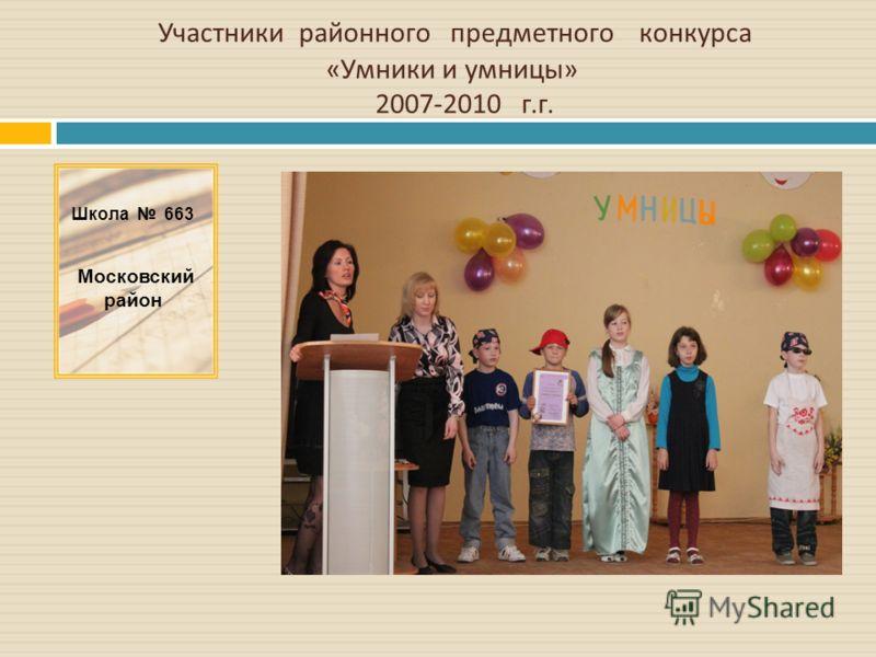 Участники районного предметного конкурса « Умники и умницы » 2007-2010 г. г. Школа 663 Московский район