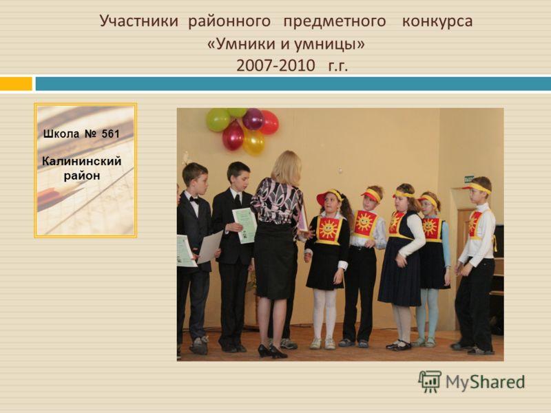 Участники районного предметного конкурса « Умники и умницы » 2007-2010 г. г. Школа 561 Калининский район