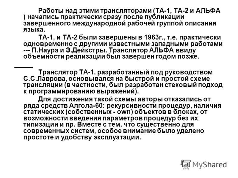 Работы над этими трансляторами (ТА-1, ТА-2 и АЛЬФА ) начались практически сразу после публикации завершенного международной рабочей группой описания языка. ТА-1, и ТА-2 были завершены в 1963г., т.е. практически одновременно с другими известными запад