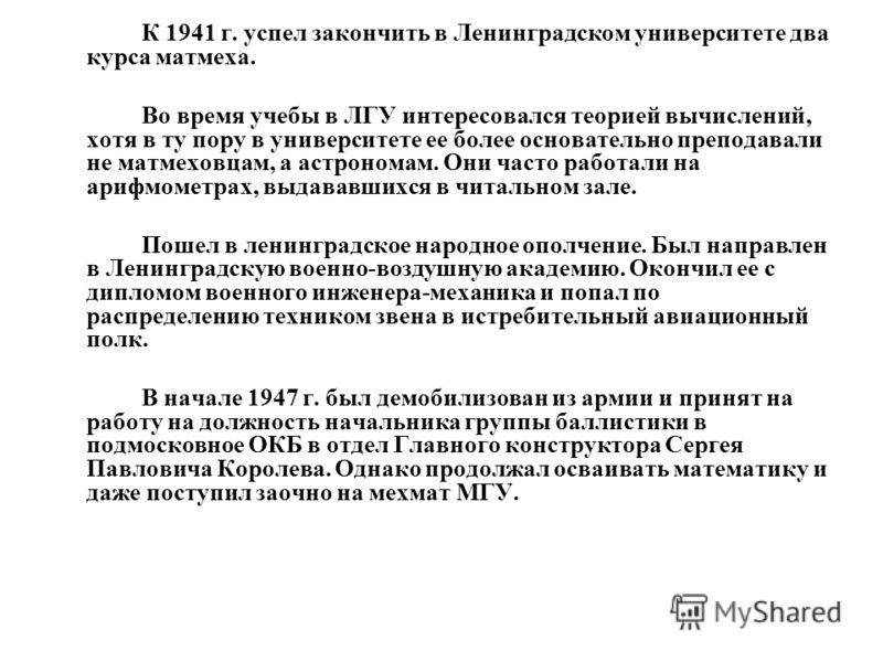 К 1941 г. успел закончить в Ленинградском университете два курса матмеха. Во время учебы в ЛГУ интересовался теорией вычислений, хотя в ту пору в университете ее более основательно преподавали не матмеховцам, а астрономам. Они часто работали на арифм