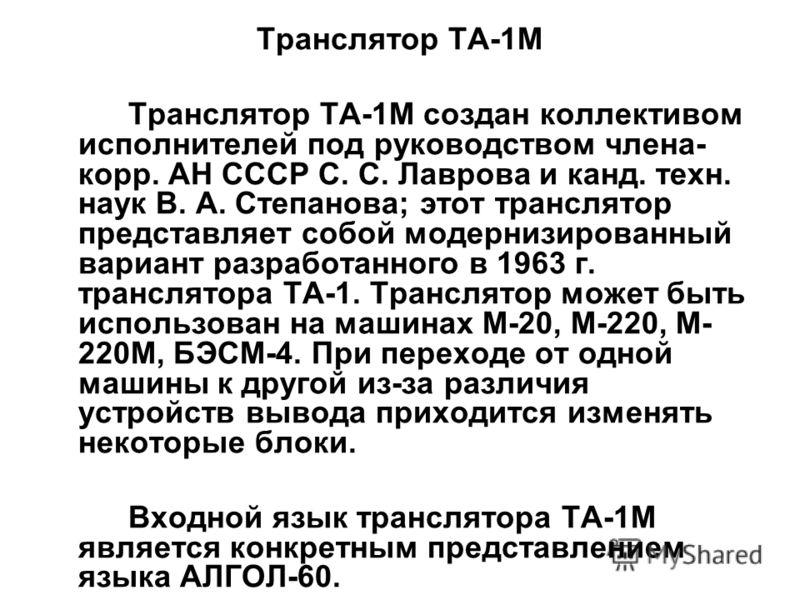 Транслятор ТА-1М Транслятор ТА-1М создан коллективом исполнителей под руководством члена- корр. АН СССР С. С. Лаврова и канд. техн. наук В. А. Степанова; этот транслятор представляет собой модернизированный вариант разработанного в 1963 г. транслятор