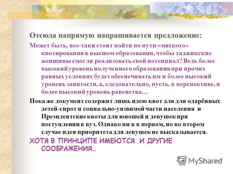 Отсюда напрямую напрашивается предложение: Может быть, все-таки стоит пойти по пути «мягкого» квотирования в высшем образовании, чтобы таджикские женщины смогли реализовать свой потенциал? Ведь более высокий уровень полученного образования при прочих