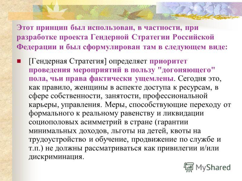 Этот принцип был использован, в частности, при разработке проекта Гендерной Стратегии Российской Федерации и был сформулирован там в следующем виде: [Гендерная Стратегия] определяет приоритет проведения мероприятий в пользу
