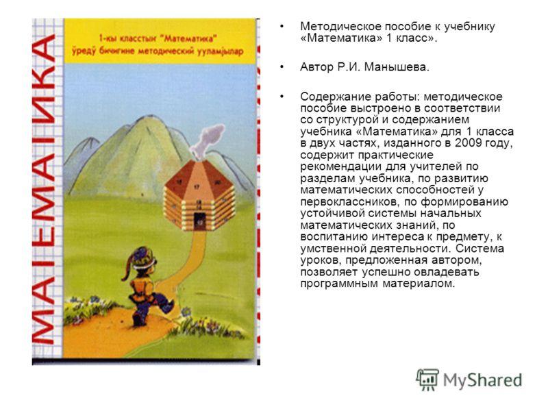 Методическое пособие к учебнику «Математика» 1 класс». Автор Р.И. Манышева. Содержание работы: методическое пособие выстроено в соответствии со структурой и содержанием учебника «Математика» для 1 класса в двух частях, изданного в 2009 году, содержит