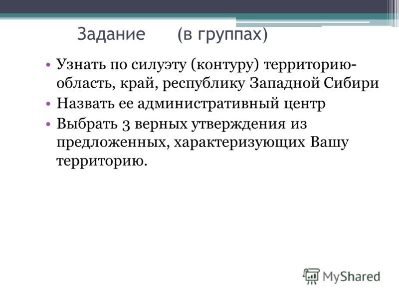 Задание (в группах) Узнать по силуэту (контуру) территорию- область, край, республику Западной Сибири Назвать ее административный центр Выбрать 3 верн