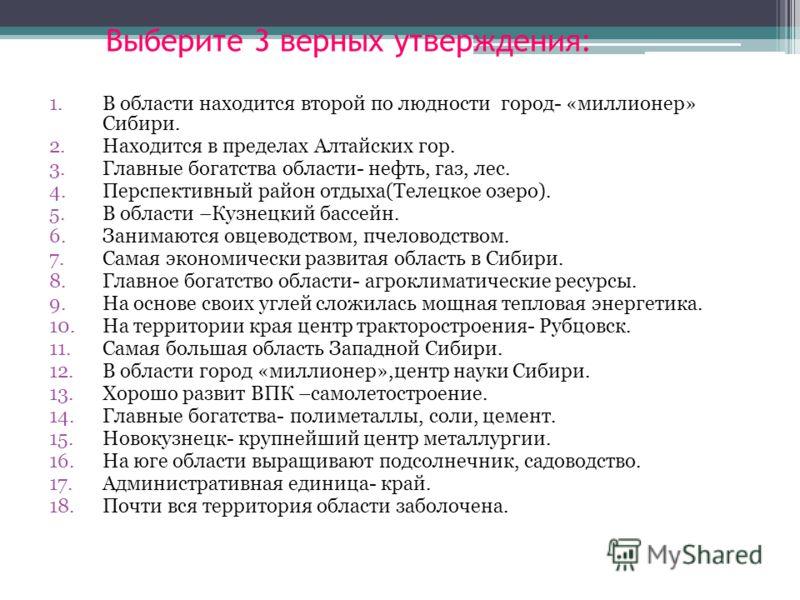 Выберите 3 верных утверждения: 1.В области находится второй по людности город- «миллионер» Сибири. 2.Находится в пределах Алтайских гор. 3.Главные бог