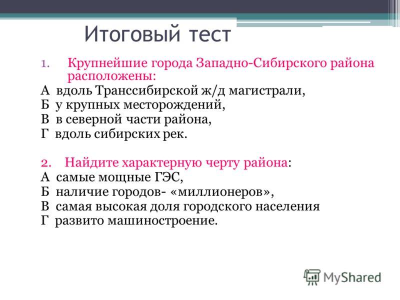 Итоговый тест 1.Крупнейшие города Западно-Сибирского района расположены: А вдоль Транссибирской ж/д магистрали, Б у крупных месторождений, В в северной части района, Г вдоль сибирских рек. 2. Найдите характерную черту района: А самые мощные ГЭС, Б на