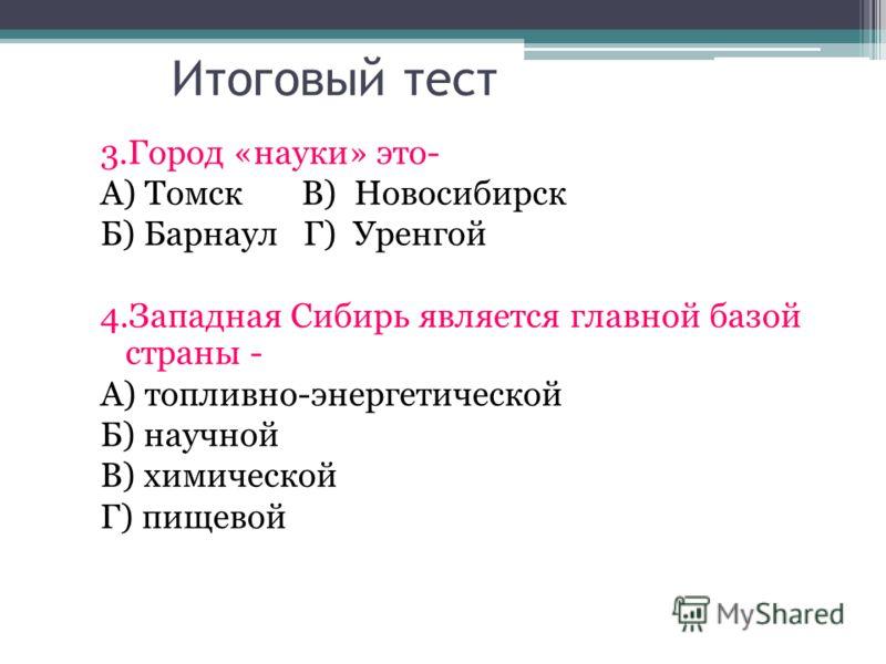 Итоговый тест 3.Город «науки» это- А) Томск В) Новосибирск Б) Барнаул Г) Уренгой 4.Западная Сибирь является главной базой страны - А) топливно-энергетической Б) научной В) химической Г) пищевой