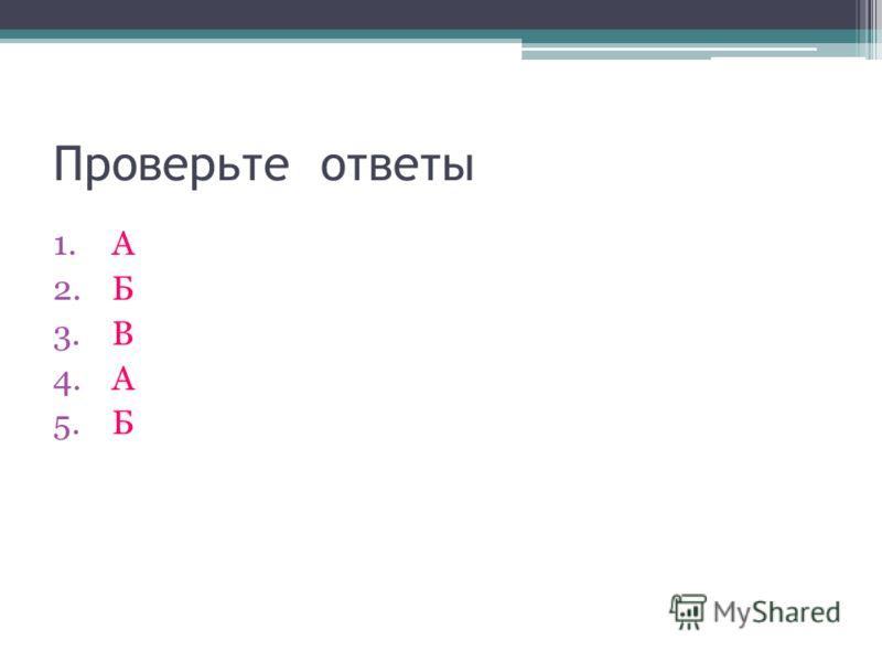 Проверьте ответы 1.А 2.Б 3.В 4.А 5.Б