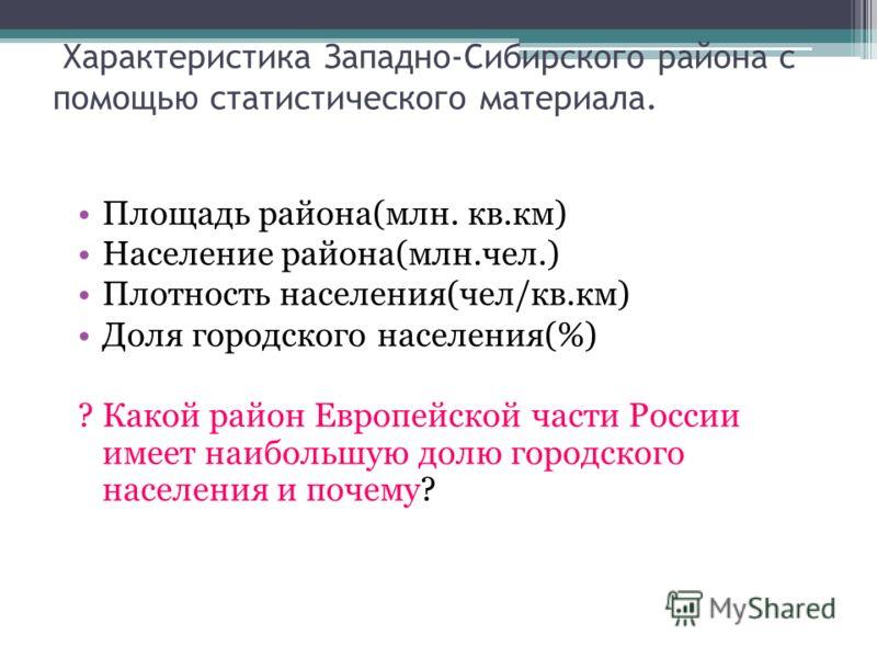 Характеристика Западно-Сибирского района с помощью статистического материала. Площадь района(млн. кв.км) Население района(млн.чел.) Плотность населени