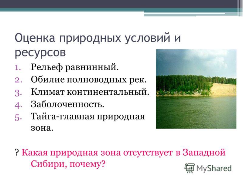 Оценка природных условий и ресурсов 1.Рельеф равнинный. 2.Обилие полноводных рек. 3.Климат континентальный. 4.Заболоченность. 5.Тайга-главная природна
