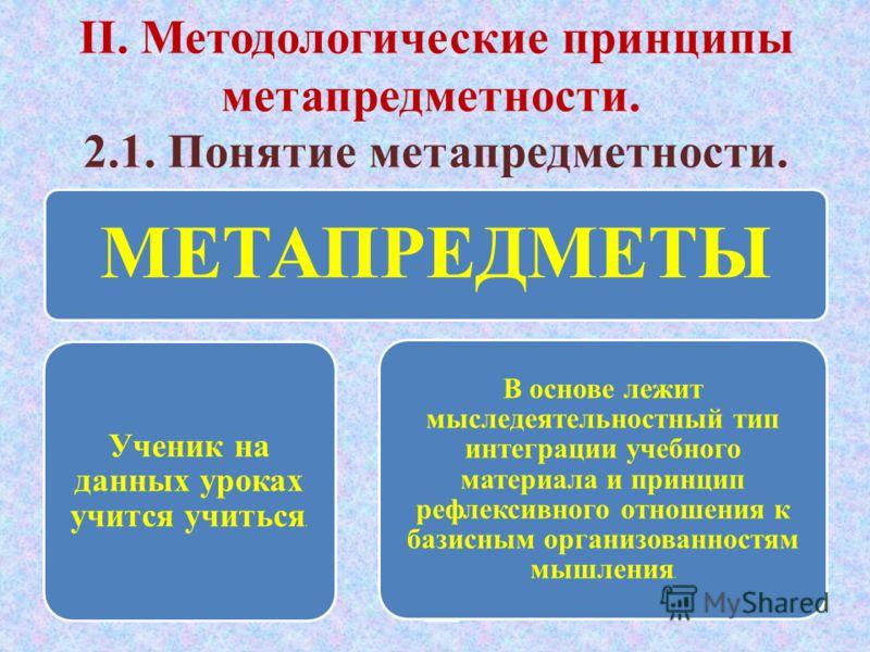 II. Методологические принципы метапредметности. 2.1. Понятие метапредметности. МЕТАПРЕДМЕТЫ Ученик на данных уроках учится учиться. Создаются условия для того, чтобы ученик начал рефлектир овать собственны й процесс работы В основе лежит мыследеятель