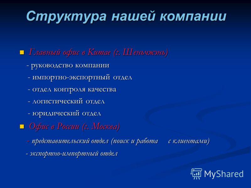 Структура нашей компании Главный офис в Китае (г. Шеньчжэнь) - руководство компании - импортно-экспортный отдел - отдел контроля качества - логистический отдел - юридический отдел Офис в России (г. Москва) - представительский отдел (поиск и работа с