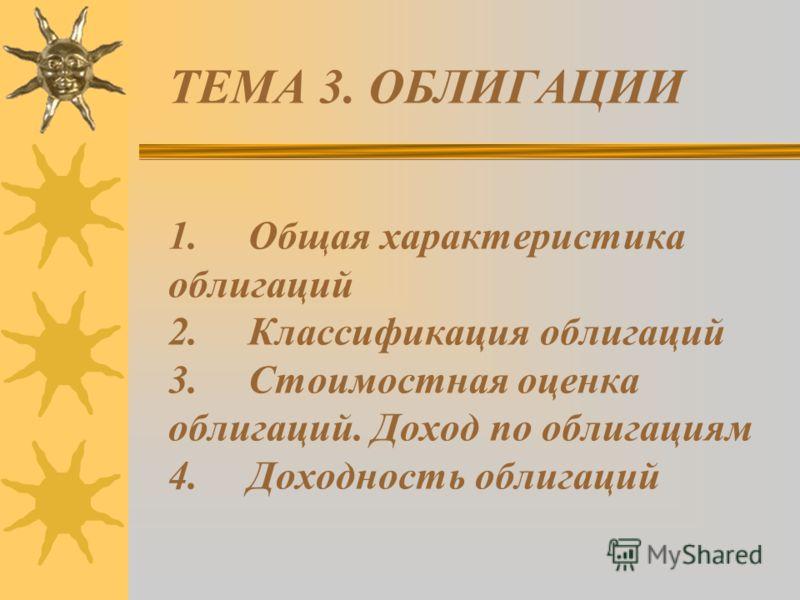 ТЕМА 3. ОБЛИГАЦИИ 1. Общая характеристика облигаций 2. Классификация облигаций 3. Стоимостная оценка облигаций. Доход по облигациям 4. Доходность облигаций