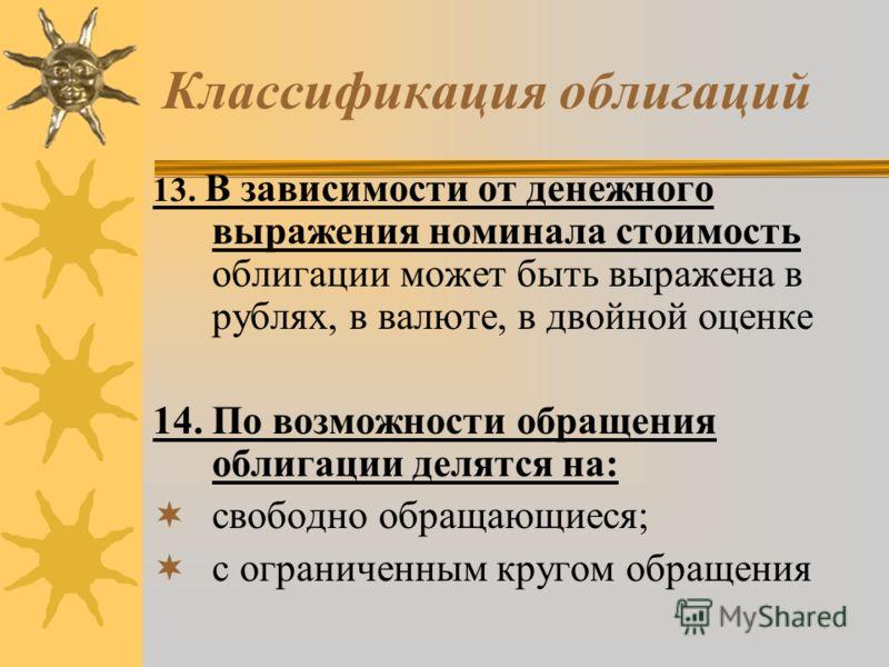 Классификация облигаций 13. В зависимости от денежного выражения номинала стоимость облигации может быть выражена в рублях, в валюте, в двойной оценке 14. По возможности обращения облигации делятся на: свободно обращающиеся; с ограниченным кругом обр