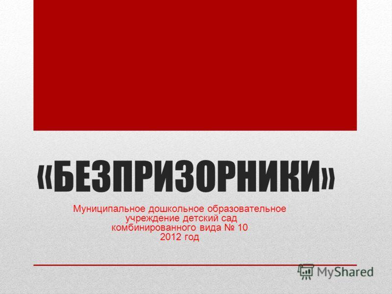 « БЕЗПРИЗОРНИКИ» Муниципальное дошкольное образовательное учреждение детский сад комбинированного вида 10 2012 год