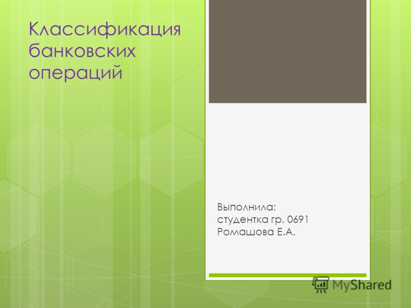 Классификация банковских операций Выполнила: студентка гр. 0691 Ромашова Е.А.