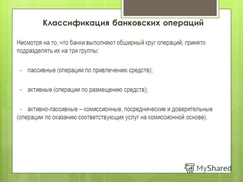 Классификация банковских операций Несмотря на то, что банки выполняют обширный круг операций, принято подразделять их на три группы: - пассивные (операции по привлечению средств); - активные (операции по размещению средств); - активно-пассивные – ком