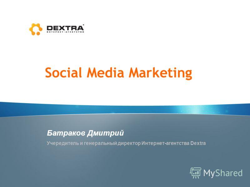 Social Media Marketing Батраков Дмитрий Учередитель и генеральный директор Интернет-агентства Dextra