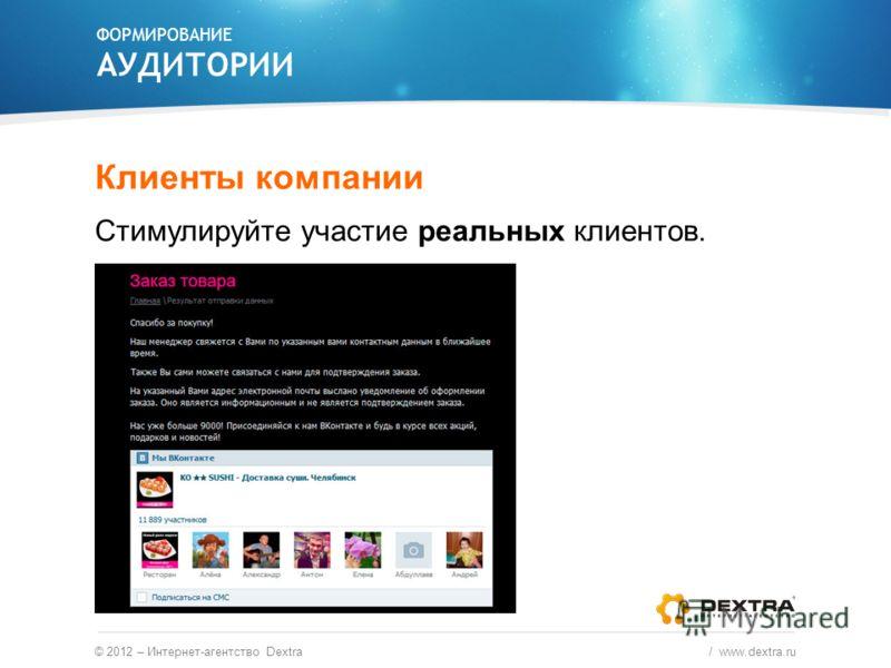 ФОРМИРОВАНИЕ АУДИТОРИИ © 2012 – Интернет-агентство Dextra / www.dextra.ru Клиенты компании Стимулируйте участие реальных клиентов.