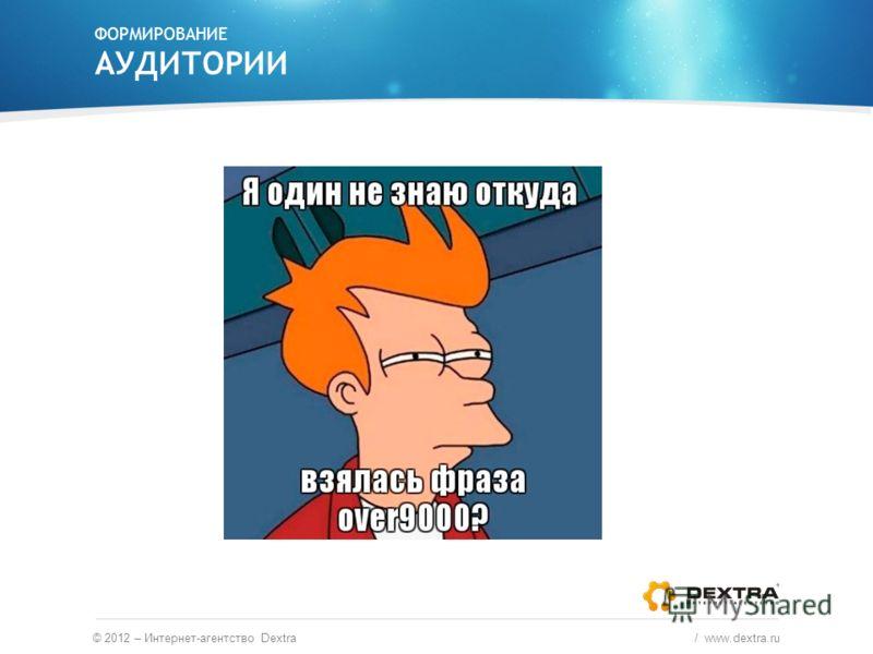 ФОРМИРОВАНИЕ АУДИТОРИИ © 2012 – Интернет-агентство Dextra / www.dextra.ru