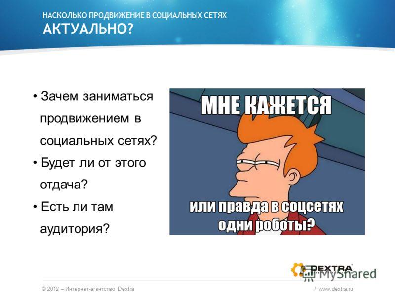 НАСКОЛЬКО ПРОДВИЖЕНИЕ В СОЦИАЛЬНЫХ СЕТЯХ АКТУАЛЬНО? Зачем заниматься продвижением в социальных сетях? Будет ли от этого отдача? Есть ли там аудитория? © 2012 – Интернет-агентство Dextra / www.dextra.ru