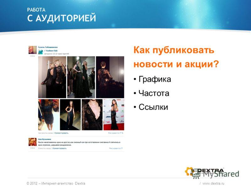 РАБОТА С АУДИТОРИЕЙ Как публиковать новости и акции? Графика Частота Ссылки © 2012 – Интернет-агентство Dextra / www.dextra.ru