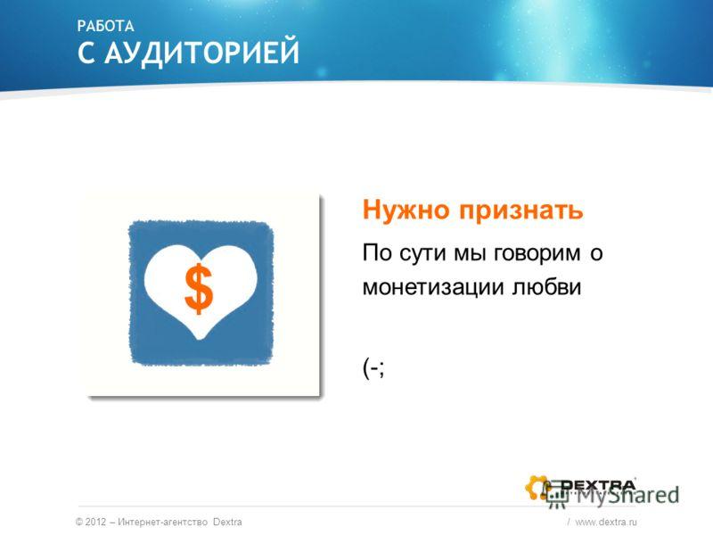 РАБОТА С АУДИТОРИЕЙ © 2012 – Интернет-агентство Dextra / www.dextra.ru Нужно признать По сути мы говорим о монетизации любви (-; $
