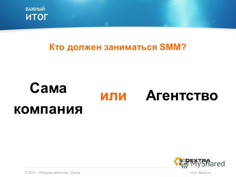 ВАЖНЫЙ ИТОГ © 2012 – Интернет-агентство Dextra / www.dextra.ru Кто должен заниматься SMM? Сама компания Агентствоили