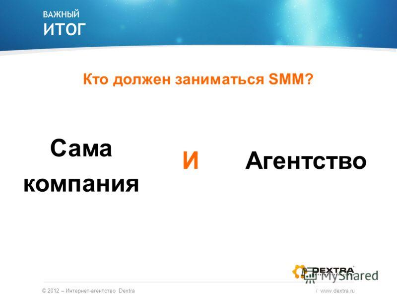 ВАЖНЫЙ ИТОГ © 2012 – Интернет-агентство Dextra / www.dextra.ru Кто должен заниматься SMM? Сама компания АгентствоИ