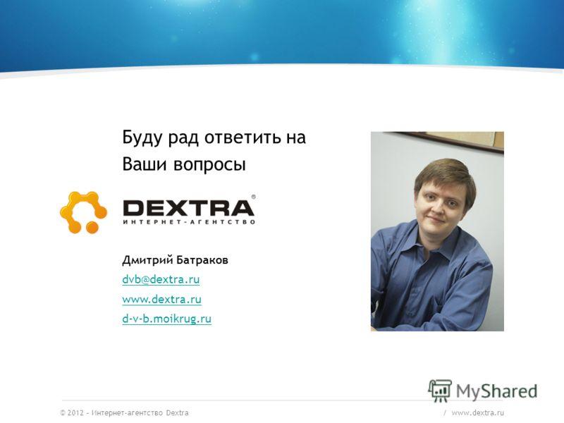 © 2012 – Интернет-агентство Dextra / www.dextra.ru Буду рад ответить на Ваши вопросы Дмитрий Батраков dvb@dextra.ru www.dextra.ru d-v-b.moikrug.ru