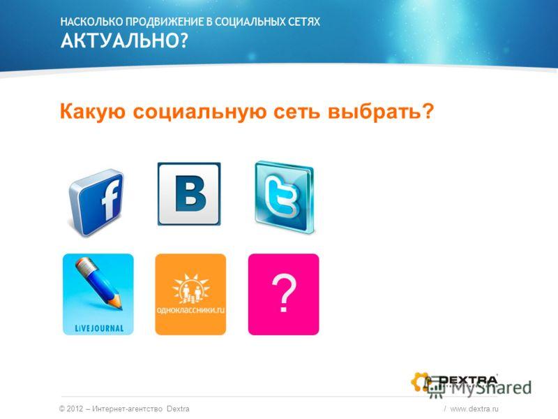 НАСКОЛЬКО ПРОДВИЖЕНИЕ В СОЦИАЛЬНЫХ СЕТЯХ АКТУАЛЬНО? Какую социальную сеть выбрать? © 2012 – Интернет-агентство Dextra / www.dextra.ru