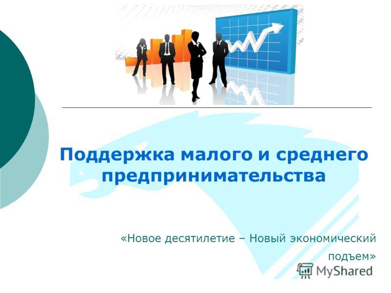 Поддержка малого и среднего предпринимательства «Новое десятилетие – Новый экономический подъем»
