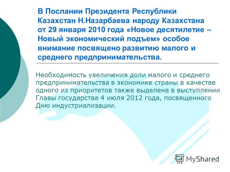 В Послании Президента Республики Казахстан Н.Назарбаева народу Казахстана от 29 января 2010 года «Новое десятилетие – Новый экономический подъем» особое внимание посвящено развитию малого и среднего предпринимательства. Необходимость увеличения доли