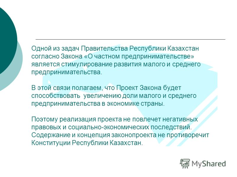 Одной из задач Правительства Республики Казахстан согласно Закона «О частном предпринимательстве» является стимулирование развития малого и среднего предпринимательства. В этой связи полагаем, что Проект Закона будет способствовать увеличению доли ма
