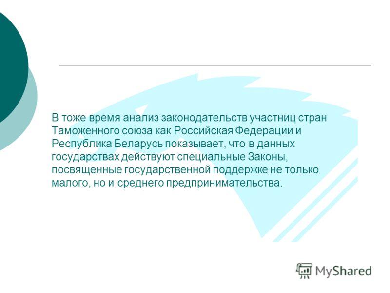 В тоже время анализ законодательств участниц стран Таможенного союза как Российская Федерации и Республика Беларусь показывает, что в данных государствах действуют специальные Законы, посвященные государственной поддержке не только малого, но и средн