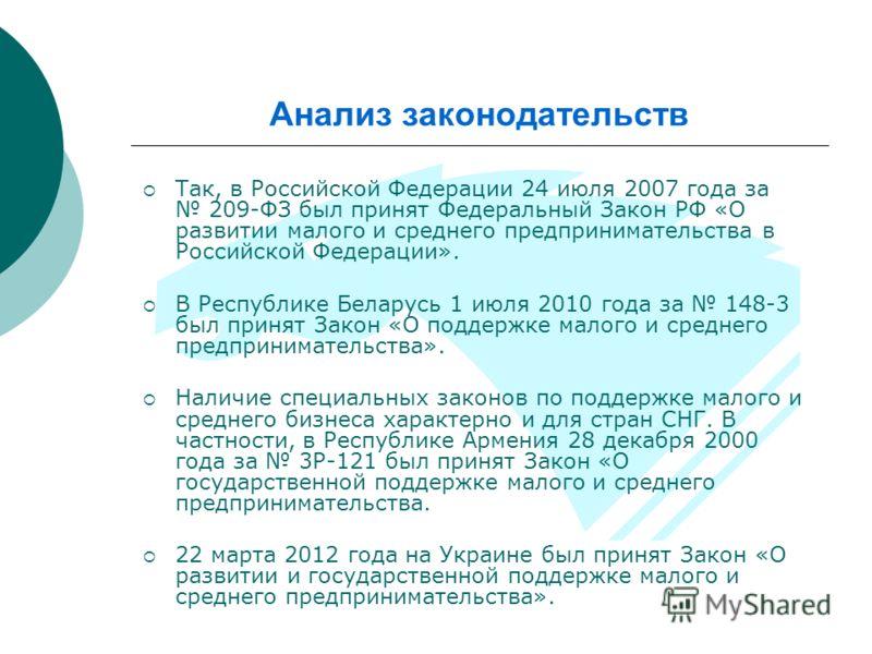 Анализ законодательств Так, в Российской Федерации 24 июля 2007 года за 209-ФЗ был принят Федеральный Закон РФ «О развитии малого и среднего предпринимательства в Российской Федерации». В Республике Беларусь 1 июля 2010 года за 148-3 был принят Закон