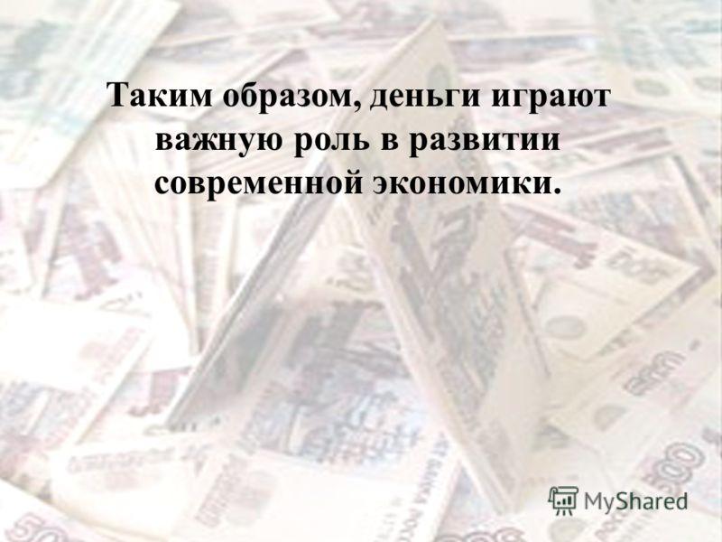 Таким образом, деньги играют важную роль в развитии современной экономики.
