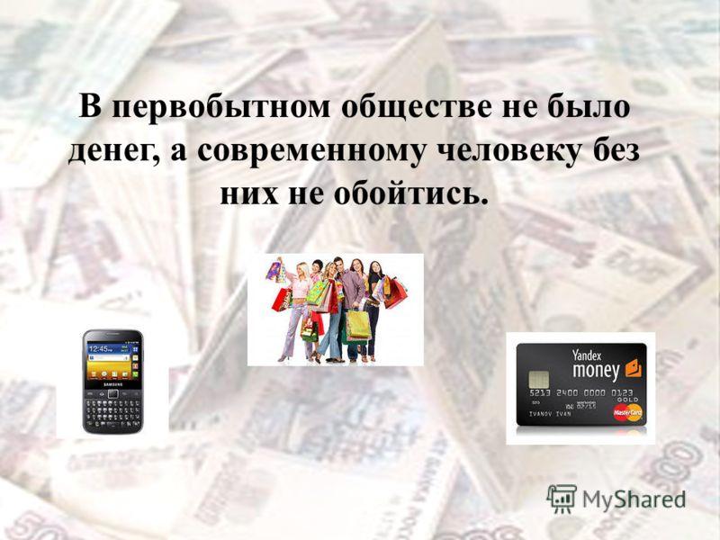 В первобытном обществе не было денег, а современному человеку без них не обойтись.