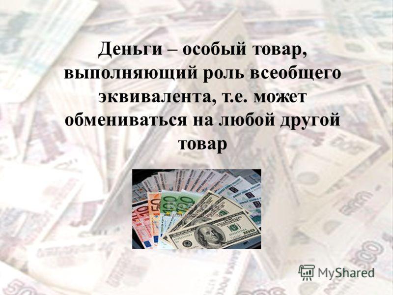 Деньги – особый товар, выполняющий роль всеобщего эквивалента, т.е. может обмениваться на любой другой товар