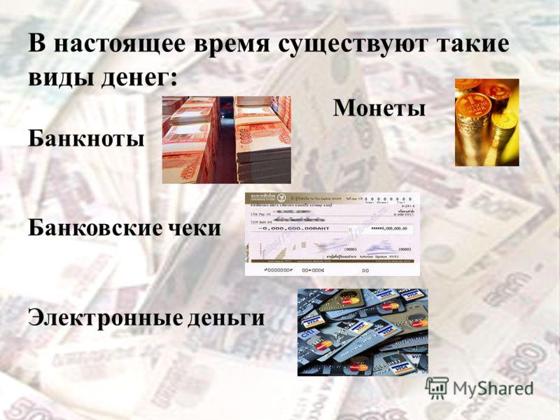 Деньги В настоящее время существуют такие виды денег: Монеты Банкноты Банковские чеки Электронные деньги